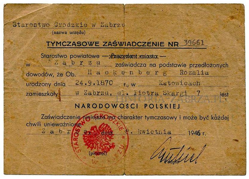 """Wystawione dla mieszkanki Zabrza Rozalii o niemieckim nazwisku Hackenberg w kwietniu 1946 roku, przez Starostwo Grodzkie w Zabrzu (władze powiatu wydzielonego który składał się z terenu całego miasta). Wdowa Rosa Hackenberg mieszkała przy ulicy Skargi 7 już przed wojną (wówczas Luisenstrasse), a sprowadziła się tam prawdopodobnie z polskiej od 1922 r. części Śląska. Przed panią Hackenberg zaświadczenie takie otrzymało w Zabrzu 39660 osób. Było ono niezbędne do otrzymania prawa do pozostania w Polsce, otrzymania pracy, mieszkania, wstąpienia do jakiekolwiek organizacji. Zaświadczenie było tymczasowe i można je było odwołać. Następnym krokiem do zostania pełnoprawnym Polakiem było otrzymanie """"Poświadczenia Obywatelstwa Polskiego"""", ale często do tego nie dochodziło, gdyż niektórzy wyjeżdżali w międzyczasie do Niemiec dobrowolnie. Zabrze Hindenburg"""